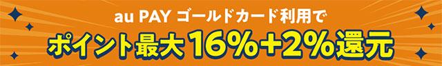 au PAY ゴールドカード利用でポイント最大16%+2%還元